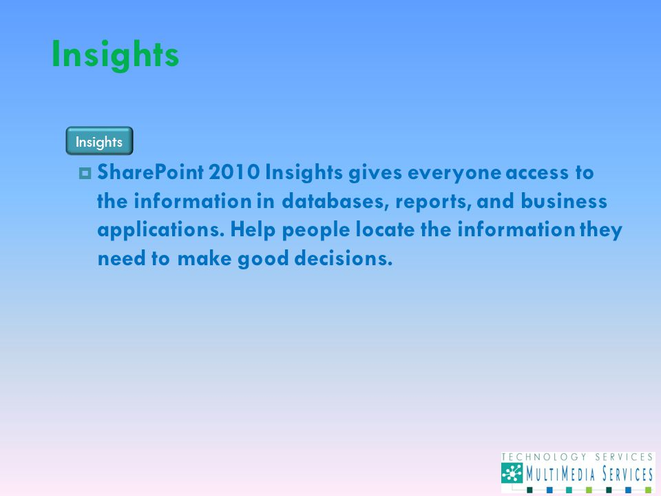 Insights  SharePoint 2010 Insights gives everyone access to the information in databases, reports, and business applications.