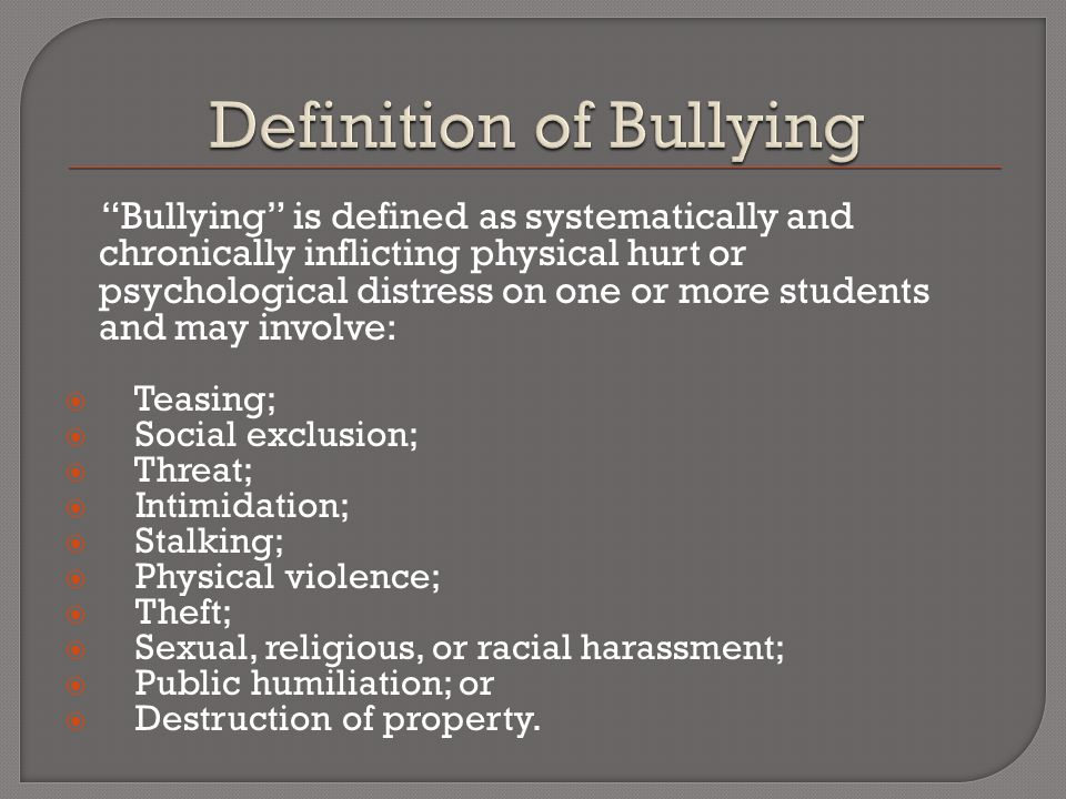Bullying is defined as systematically and chronically inflicting physical hurt or psychological distress on one or more students and may involve:  Teasing;  Social exclusion;  Threat;  Intimidation;  Stalking;  Physical violence;  Theft;  Sexual, religious, or racial harassment;  Public humiliation; or  Destruction of property.