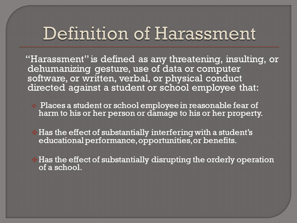 Harassment is defined as any threatening, insulting, or dehumanizing gesture, use of data or computer software, or written, verbal, or physical conduct directed against a student or school employee that:  Places a student or school employee in reasonable fear of harm to his or her person or damage to his or her property.