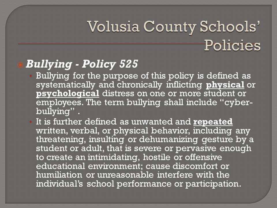  Bullying - Policy 525 Bullying for the purpose of this policy is defined as systematically and chronically inflicting physical or psychological distress on one or more student or employees.