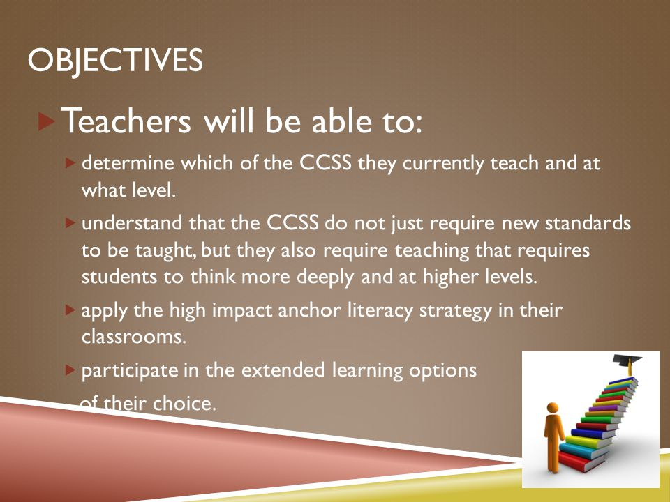 OBJECTIVES  Teachers will be able to:  determine which of the CCSS they currently teach and at what level.