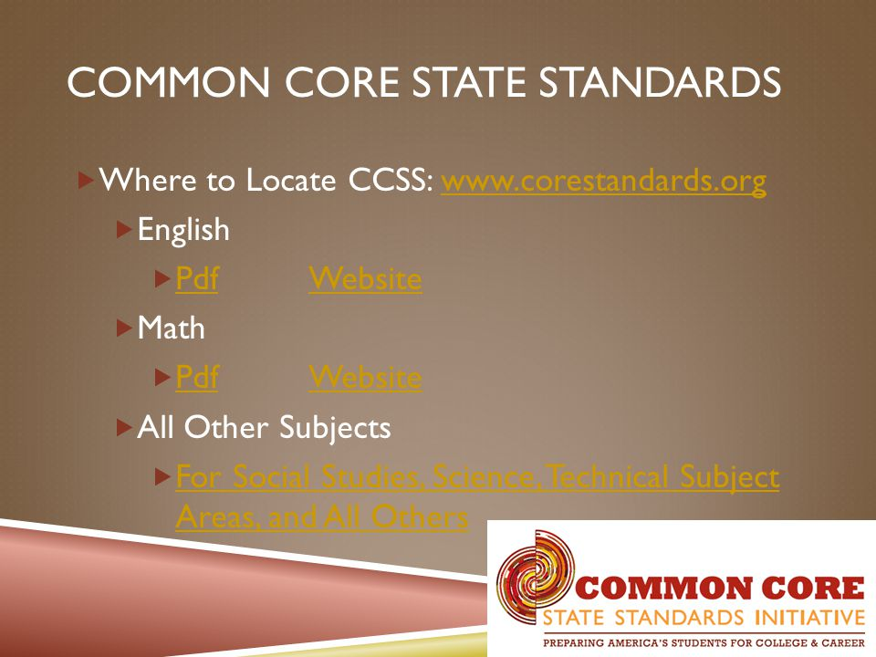 COMMON CORE STATE STANDARDS  Where to Locate CCSS: www.corestandards.orgwww.corestandards.org  English  Pdf Website PdfWebsite  Math  Pdf Website PdfWebsite  All Other Subjects  For Social Studies, Science, Technical Subject Areas, and All Others For Social Studies, Science, Technical Subject Areas, and All Others