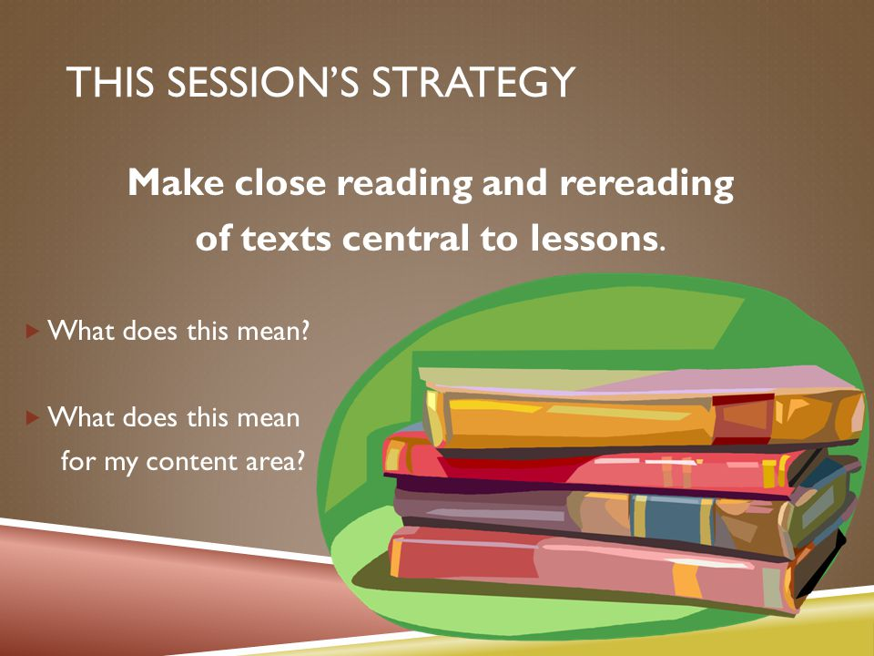 THIS SESSION'S STRATEGY Make close reading and rereading of texts central to lessons.