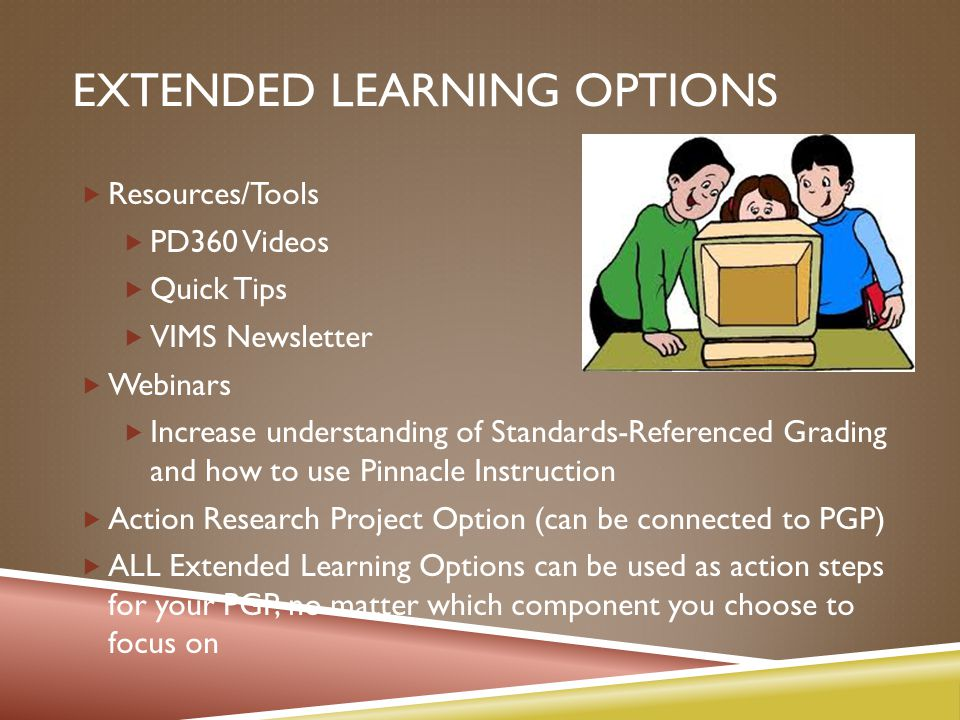 EXTENDED LEARNING OPTIONS  Resources/Tools  PD360 Videos  Quick Tips  VIMS Newsletter  Webinars  Increase understanding of Standards-Referenced Grading and how to use Pinnacle Instruction  Action Research Project Option (can be connected to PGP)  ALL Extended Learning Options can be used as action steps for your PGP, no matter which component you choose to focus on