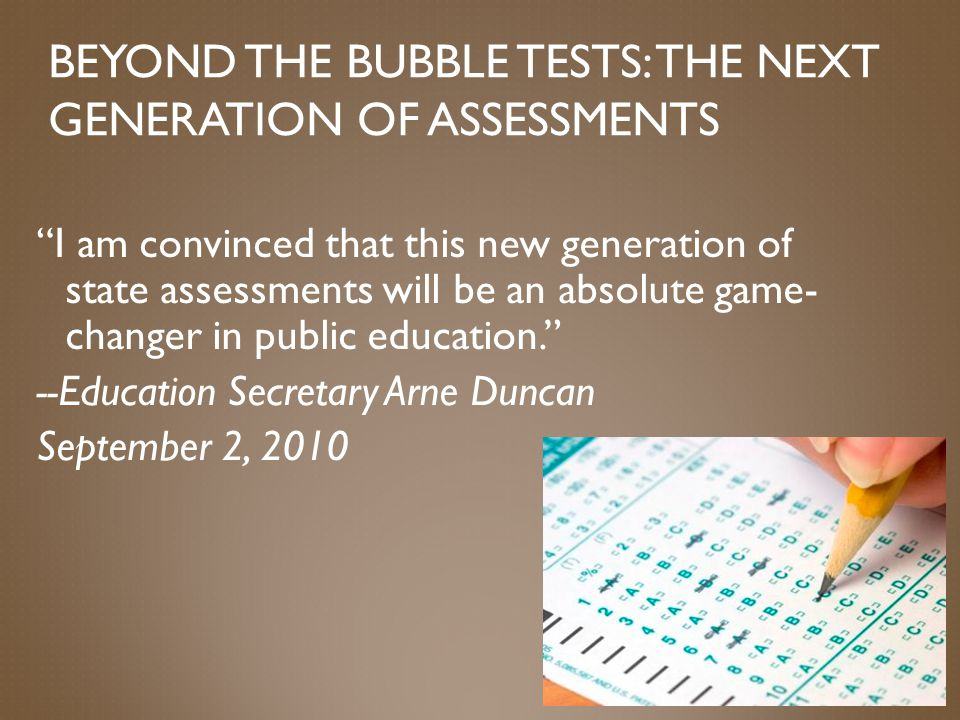 BEYOND THE BUBBLE TESTS: THE NEXT GENERATION OF ASSESSMENTS I am convinced that this new generation of state assessments will be an absolute game- changer in public education. --Education Secretary Arne Duncan September 2, 2010