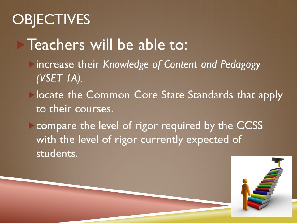 OBJECTIVES  Teachers will be able to:  increase their Knowledge of Content and Pedagogy (VSET 1A).