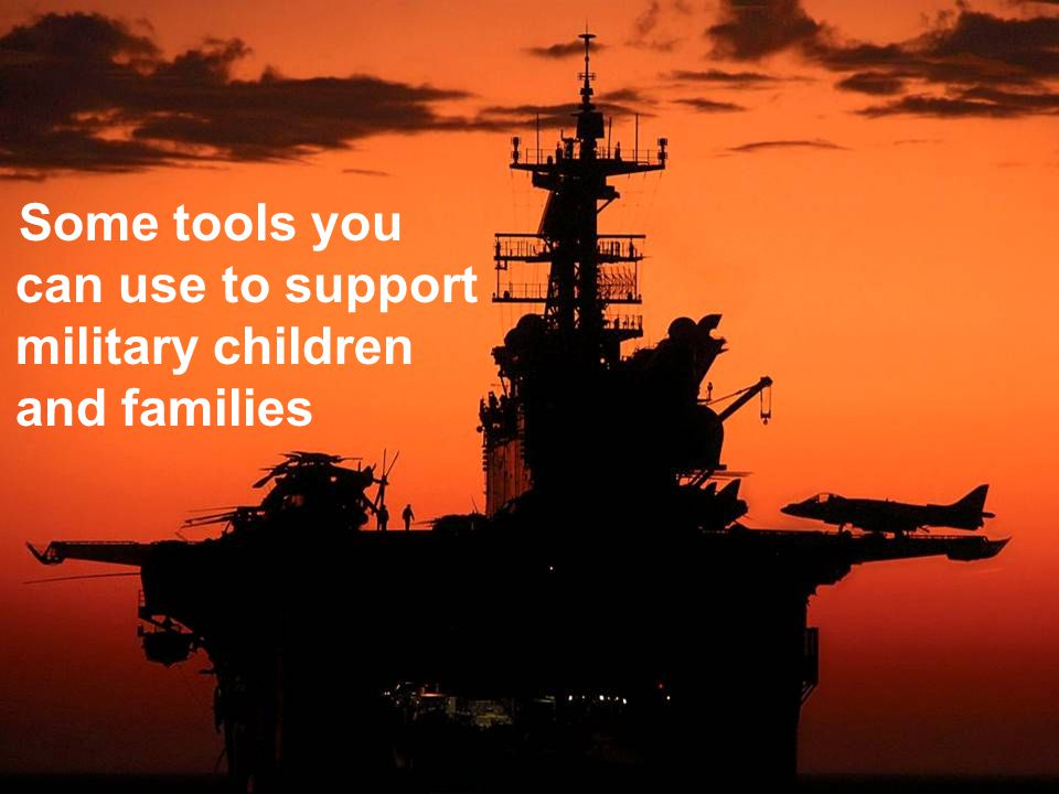 Useful Tools Some tools you can use to support military children and families