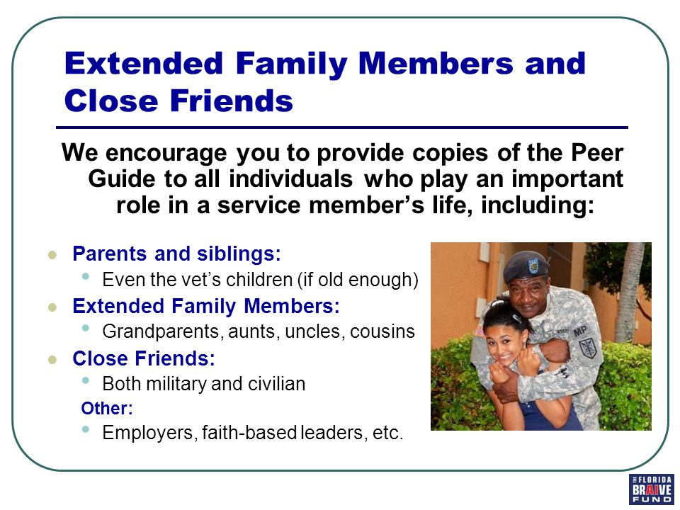 We encourage you to provide copies of the Peer Guide to all individuals who play an important role in a service member's life, including: Parents and siblings: Even the vet's children (if old enough) Extended Family Members: Grandparents, aunts, uncles, cousins Close Friends: Both military and civilian Other: Employers, faith-based leaders, etc.