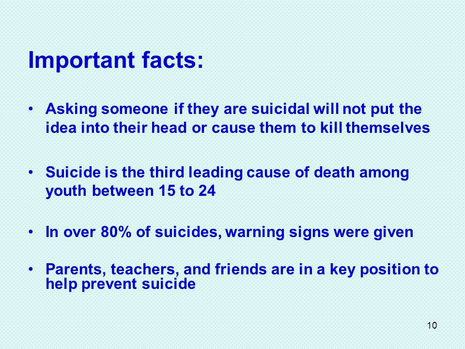 10 Important facts: Asking someone if they are suicidal will not put the idea into their head or cause them to kill themselves Suicide is the third leading cause of death among youth between 15 to 24 In over 80% of suicides, warning signs were given Parents, teachers, and friends are in a key position to help prevent suicide