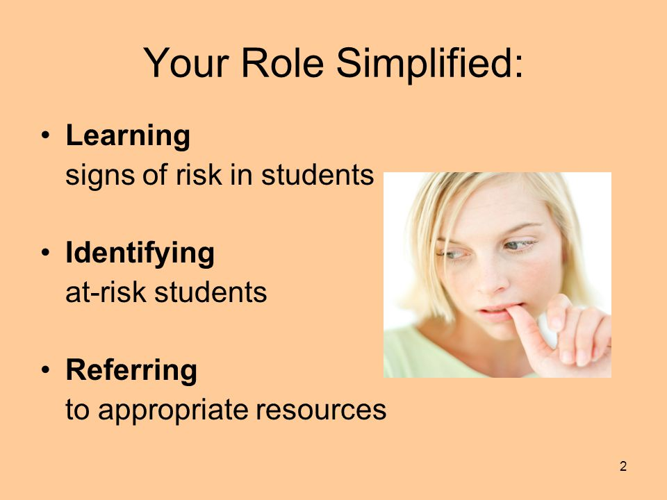 2 Your Role Simplified: Learning signs of risk in students Identifying at-risk students Referring to appropriate resources