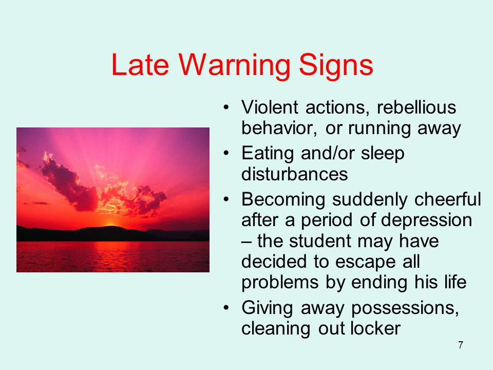 7 Late Warning Signs Violent actions, rebellious behavior, or running away Eating and/or sleep disturbances Becoming suddenly cheerful after a period of depression – the student may have decided to escape all problems by ending his life Giving away possessions, cleaning out locker