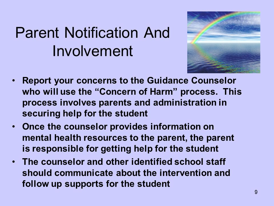 9 Parent Notification And Involvement Report your concerns to the Guidance Counselor who will use the Concern of Harm process.