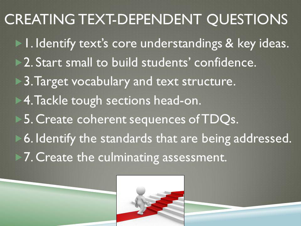 CREATING TEXT-DEPENDENT QUESTIONS  1. Identify text's core understandings & key ideas.