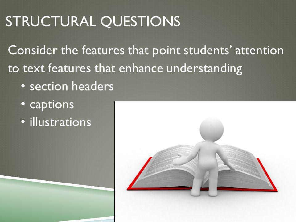 STRUCTURAL QUESTIONS Consider the features that point students' attention to text features that enhance understanding section headers captions illustrations