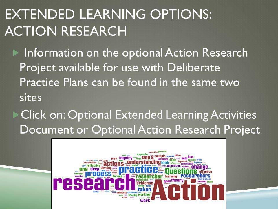 EXTENDED LEARNING OPTIONS: ACTION RESEARCH  Information on the optional Action Research Project available for use with Deliberate Practice Plans can be found in the same two sites  Click on: Optional Extended Learning Activities Document or Optional Action Research Project