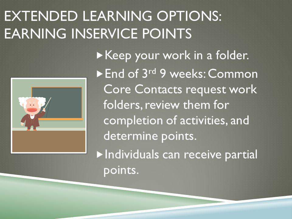 EXTENDED LEARNING OPTIONS: EARNING INSERVICE POINTS  Keep your work in a folder.