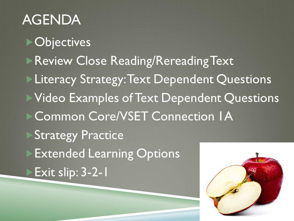 AGENDA  Objectives  Review Close Reading/Rereading Text  Literacy Strategy: Text Dependent Questions  Video Examples of Text Dependent Questions  Common Core/VSET Connection 1A  Strategy Practice  Extended Learning Options  Exit slip: 3-2-1