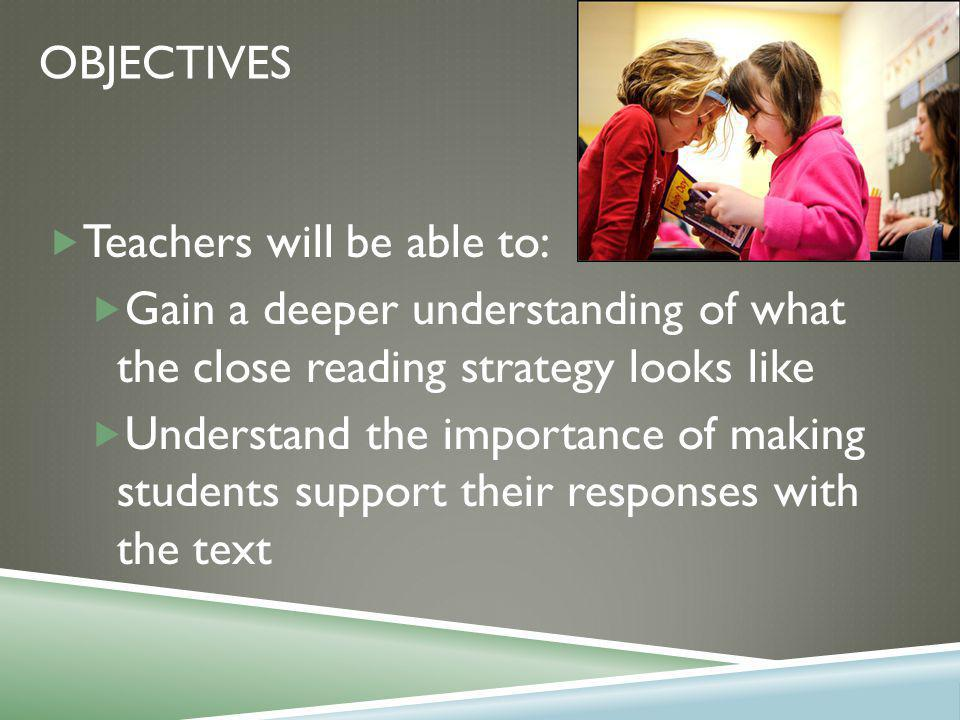 OBJECTIVES  Teachers will be able to:  Gain a deeper understanding of what the close reading strategy looks like  Understand the importance of making students support their responses with the text
