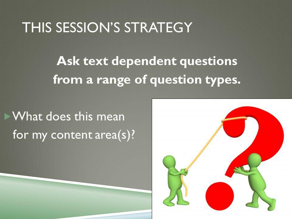 THIS SESSION'S STRATEGY Ask text dependent questions from a range of question types.