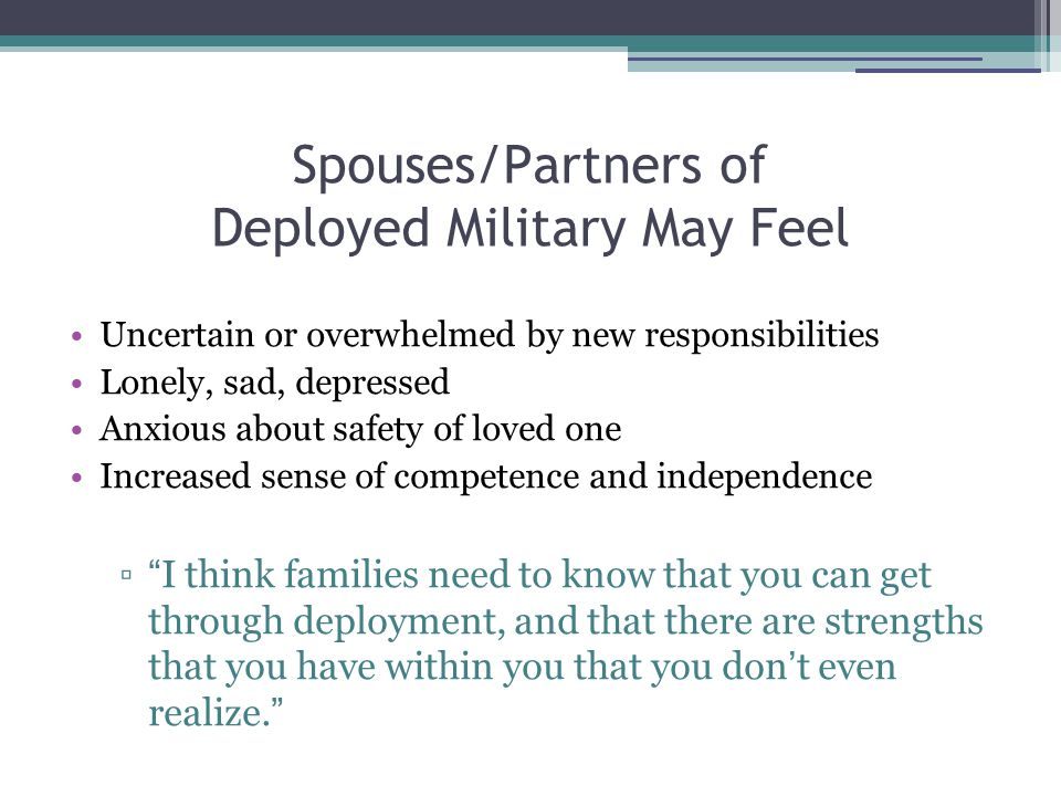 Spouses/Partners of Deployed Military May Feel Uncertain or overwhelmed by new responsibilities Lonely, sad, depressed Anxious about safety of loved one Increased sense of competence and independence ▫ I think families need to know that you can get through deployment, and that there are strengths that you have within you that you don ' t even realize.