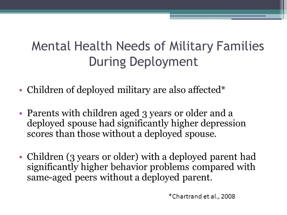 Mental Health Needs of Military Families During Deployment Children of deployed military are also affected* Parents with children aged 3 years or older and a deployed spouse had significantly higher depression scores than those without a deployed spouse.