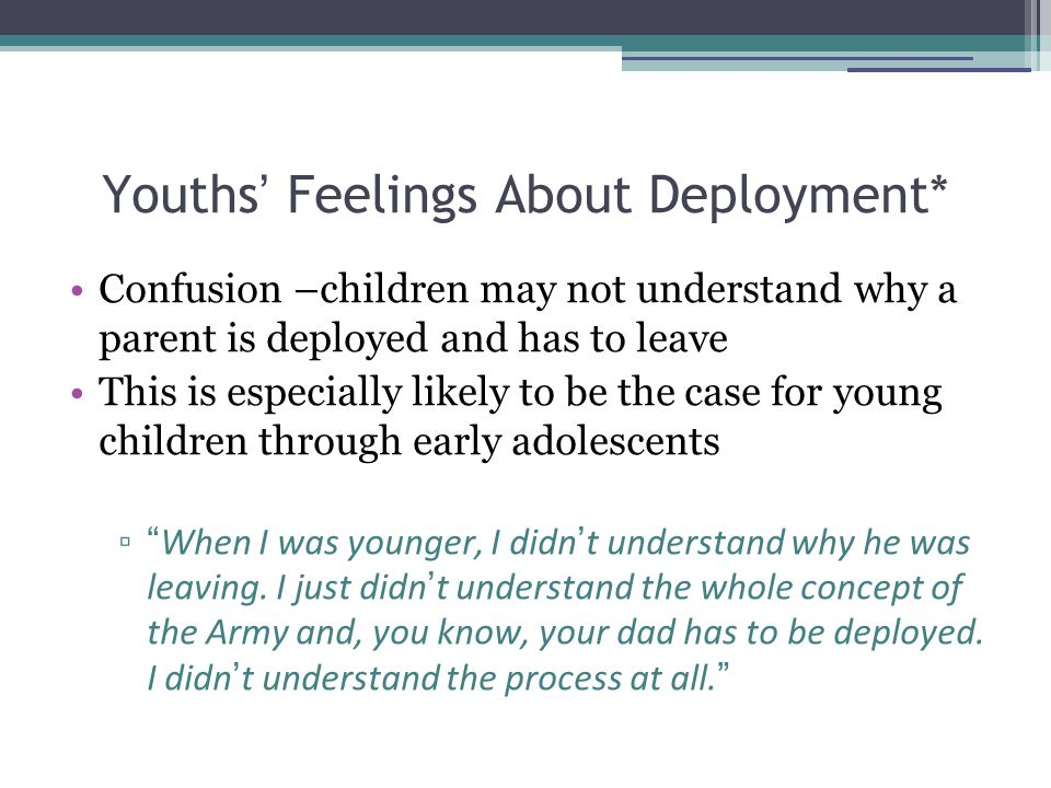 Youths ' Feelings About Deployment* Confusion –children may not understand why a parent is deployed and has to leave This is especially likely to be the case for young children through early adolescents ▫ When I was younger, I didn ' t understand why he was leaving.