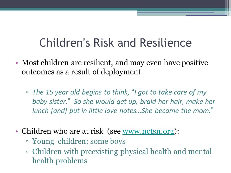 Children ' s Risk and Resilience Most children are resilient, and may even have positive outcomes as a result of deployment ▫ The 15 year old begins to think, I got to take care of my baby sister.