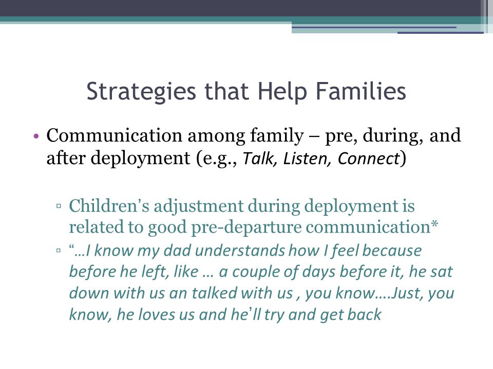 Strategies that Help Families Communication among family – pre, during, and after deployment (e.g., Talk, Listen, Connect ) ▫Children ' s adjustment during deployment is related to good pre-departure communication* ▫ … I know my dad understands how I feel because before he left, like … a couple of days before it, he sat down with us an talked with us, you know….Just, you know, he loves us and he ' ll try and get back