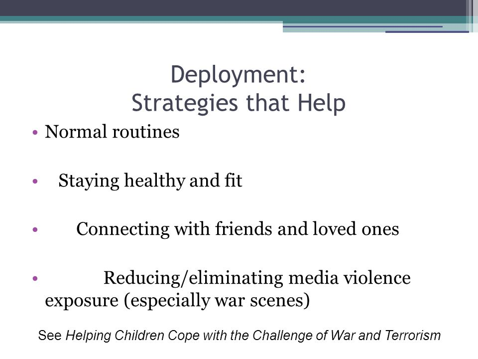 Deployment: Strategies that Help Normal routines Staying healthy and fit Connecting with friends and loved ones Reducing/eliminating media violence exposure (especially war scenes) See Helping Children Cope with the Challenge of War and Terrorism