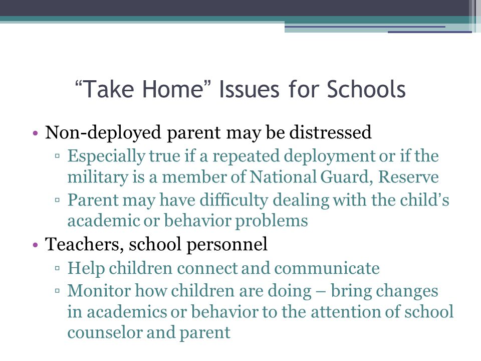 Take Home Issues for Schools Non-deployed parent may be distressed ▫Especially true if a repeated deployment or if the military is a member of National Guard, Reserve ▫Parent may have difficulty dealing with the child ' s academic or behavior problems Teachers, school personnel ▫Help children connect and communicate ▫Monitor how children are doing – bring changes in academics or behavior to the attention of school counselor and parent
