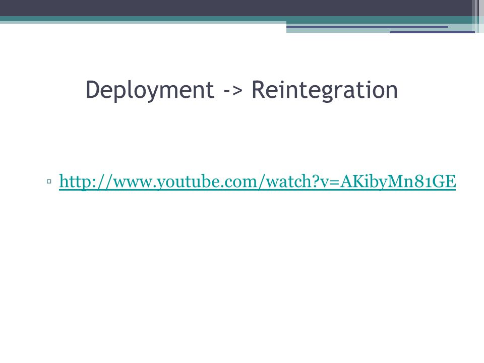 Deployment -> Reintegration ▫http://www.youtube.com/watch?v=AKibyMn81GEhttp://www.youtube.com/watch?v=AKibyMn81GE
