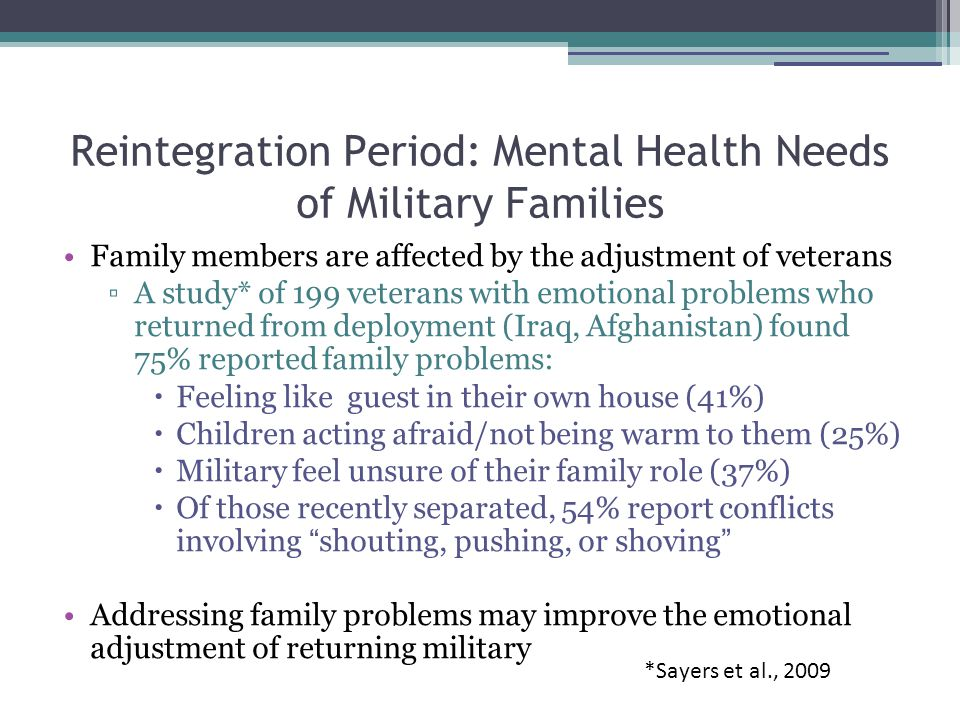 Reintegration Period: Mental Health Needs of Military Families Family members are affected by the adjustment of veterans ▫A study* of 199 veterans with emotional problems who returned from deployment (Iraq, Afghanistan) found 75% reported family problems:  Feeling like guest in their own house (41%)  Children acting afraid/not being warm to them (25%)  Military feel unsure of their family role (37%)  Of those recently separated, 54% report conflicts involving shouting, pushing, or shoving Addressing family problems may improve the emotional adjustment of returning military *Sayers et al., 2009