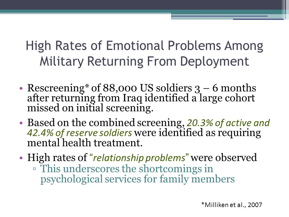 High Rates of Emotional Problems Among Military Returning From Deployment Rescreening* of 88,000 US soldiers 3 – 6 months after returning from Iraq identified a large cohort missed on initial screening.