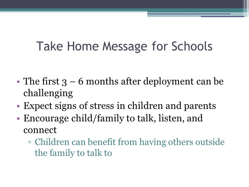 Take Home Message for Schools The first 3 – 6 months after deployment can be challenging Expect signs of stress in children and parents Encourage child/family to talk, listen, and connect ▫Children can benefit from having others outside the family to talk to