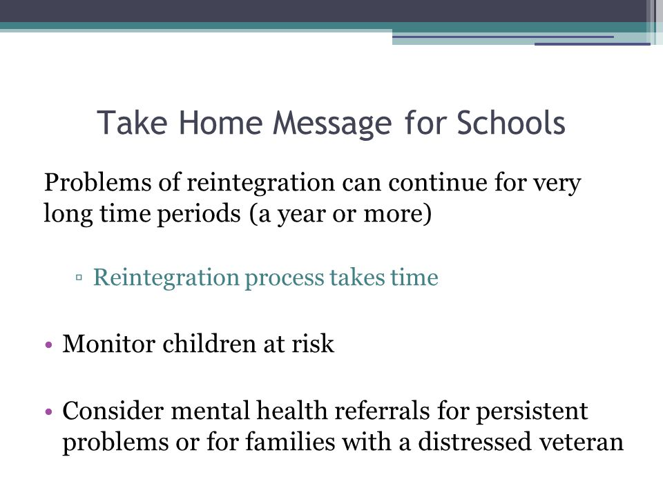 Take Home Message for Schools Problems of reintegration can continue for very long time periods (a year or more) ▫Reintegration process takes time Monitor children at risk Consider mental health referrals for persistent problems or for families with a distressed veteran