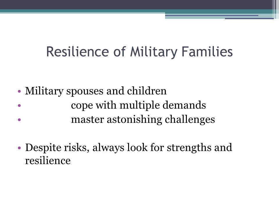 Resilience of Military Families Military spouses and children cope with multiple demands master astonishing challenges Despite risks, always look for strengths and resilience