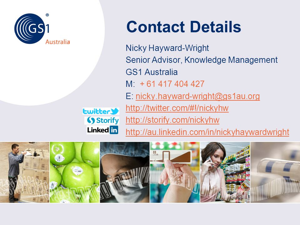© GS1 Australia 2012 Australia Contact Details Nicky Hayward-Wright Senior Advisor, Knowledge Management GS1 Australia M: + 61 417 404 427 E: nicky.hayward-wright@gs1au.orgnicky.hayward-wright@gs1au.org http://twitter.com/#!/nickyhw http://storify.com/nickyhw http://au.linkedin.com/in/nickyhaywardwright