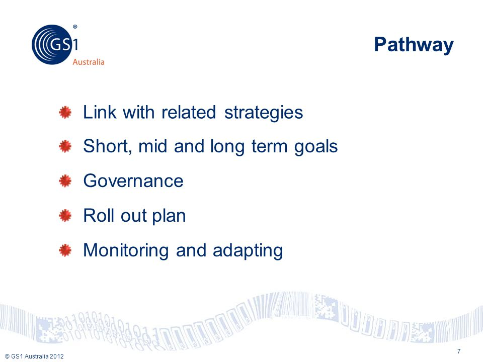 © GS1 Australia 2012 Pathway Link with related strategies 7 Short, mid and long term goals Governance Roll out plan Monitoring and adapting
