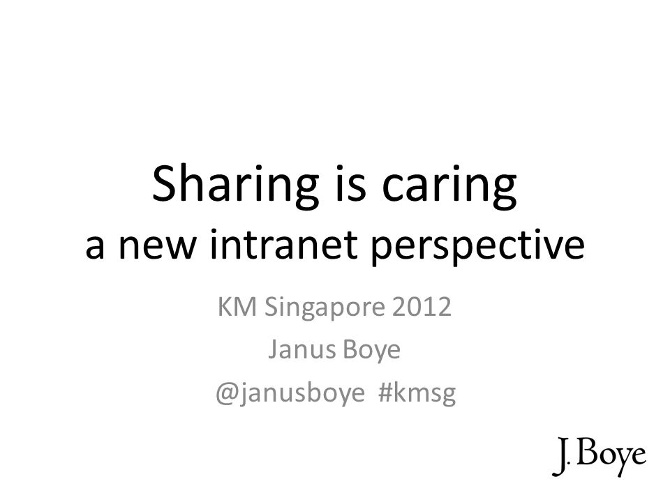 Sharing is caring a new intranet perspective KM Singapore 2012 Janus Boye @janusboye #kmsg