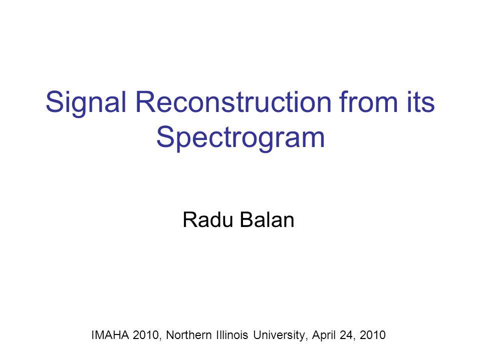 Signal Reconstruction from its Spectrogram Radu Balan IMAHA 2010, Northern Illinois University, April 24, 2010