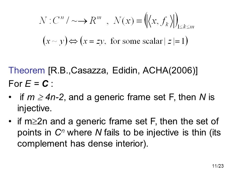 11/23 Theorem [R.B.,Casazza, Edidin, ACHA(2006)] For E = C : if m  4n-2, and a generic frame set F, then N is injective.