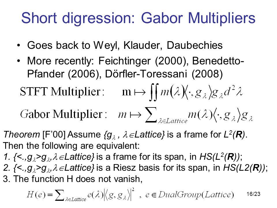 16/23 Short digression: Gabor Multipliers Goes back to Weyl, Klauder, Daubechies More recently: Feichtinger (2000), Benedetto- Pfander (2006), Dörfler-Toressani (2008) Theorem [F'00] Assume {g,  Lattice} is a frame for L 2 (R).