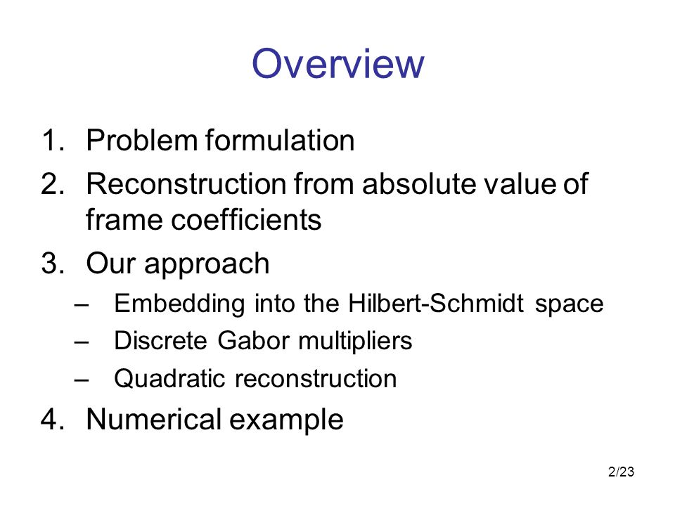 2/23 Overview 1.Problem formulation 2.Reconstruction from absolute value of frame coefficients 3.Our approach –Embedding into the Hilbert-Schmidt space –Discrete Gabor multipliers –Quadratic reconstruction 4.Numerical example