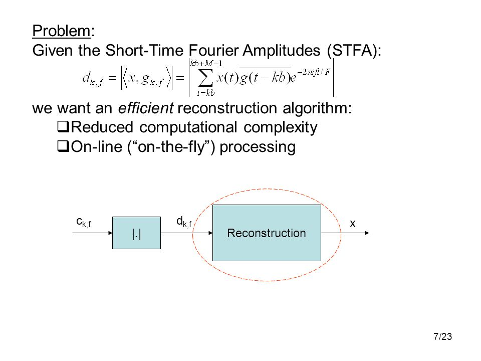 7/23 Problem: Given the Short-Time Fourier Amplitudes (STFA): we want an efficient reconstruction algorithm:  Reduced computational complexity  On-line ( on-the-fly ) processing |.| Reconstruction c k,f d k,f x