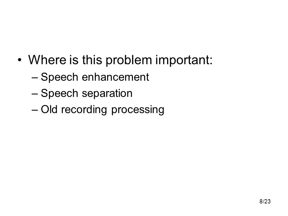 8/23 Where is this problem important: –Speech enhancement –Speech separation –Old recording processing