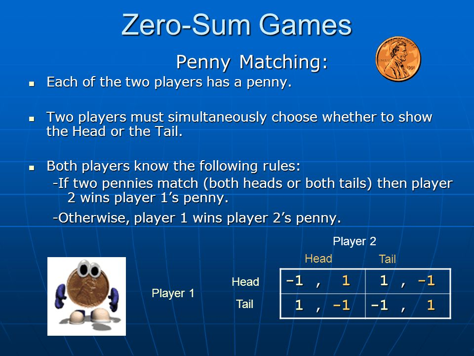 Zero-Sum Games Penny Matching: Penny Matching: Each of the two players has a penny. Each of the two players has a penny. Two players must simultaneous