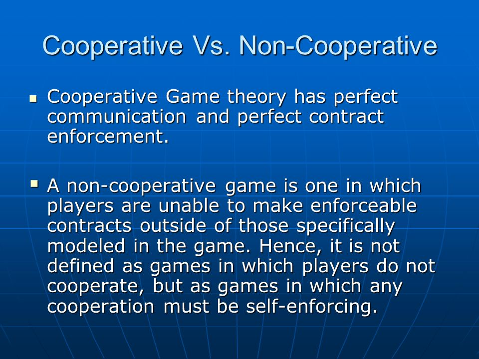 Cooperative Vs. Non-Cooperative Cooperative Game theory has perfect communication and perfect contract enforcement. Cooperative Game theory has perfec
