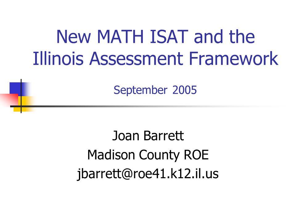 New MATH ISAT and the Illinois Assessment Framework September 2005 Joan Barrett Madison County ROE jbarrett@roe41.k12.il.us