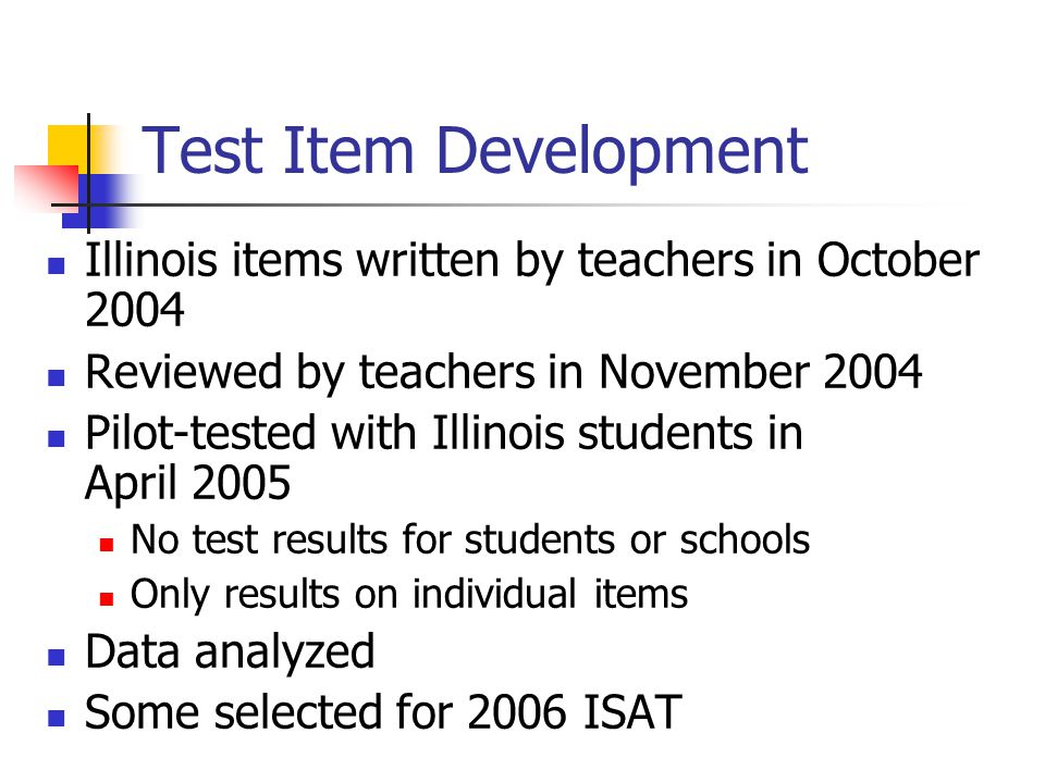 Test Item Development Illinois items written by teachers in October 2004 Reviewed by teachers in November 2004 Pilot-tested with Illinois students in April 2005 No test results for students or schools Only results on individual items Data analyzed Some selected for 2006 ISAT