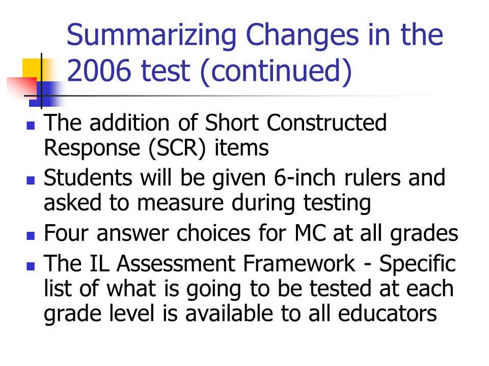 Summarizing Changes in the 2006 test (continued) The addition of Short Constructed Response (SCR) items Students will be given 6-inch rulers and asked to measure during testing Four answer choices for MC at all grades The IL Assessment Framework - Specific list of what is going to be tested at each grade level is available to all educators